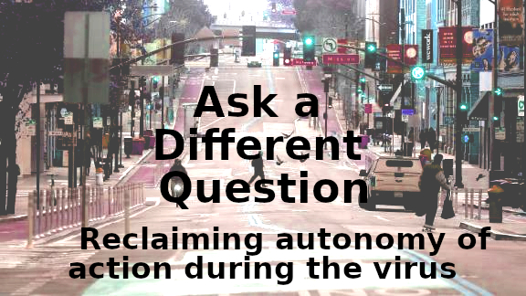 Ask a Different Question: Reclaiming Autonomy of Action during the Virus